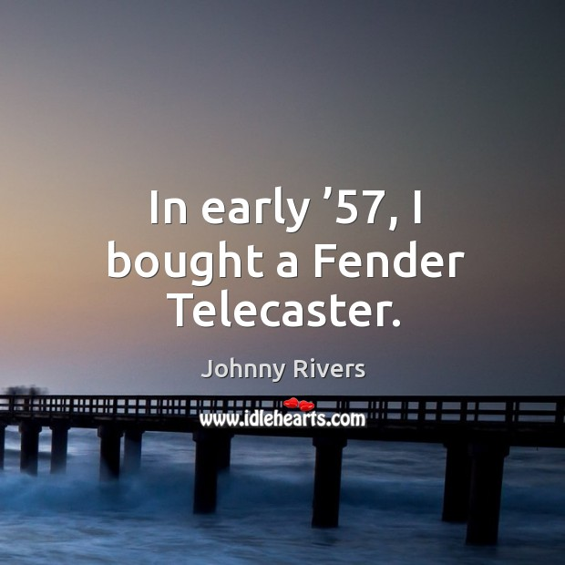In early '57, I bought a fender telecaster. Image