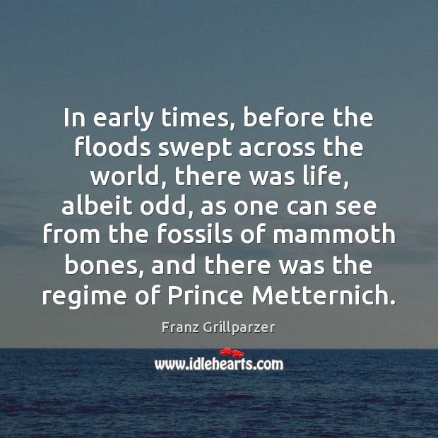 In early times, before the floods swept across the world, there was Franz Grillparzer Picture Quote