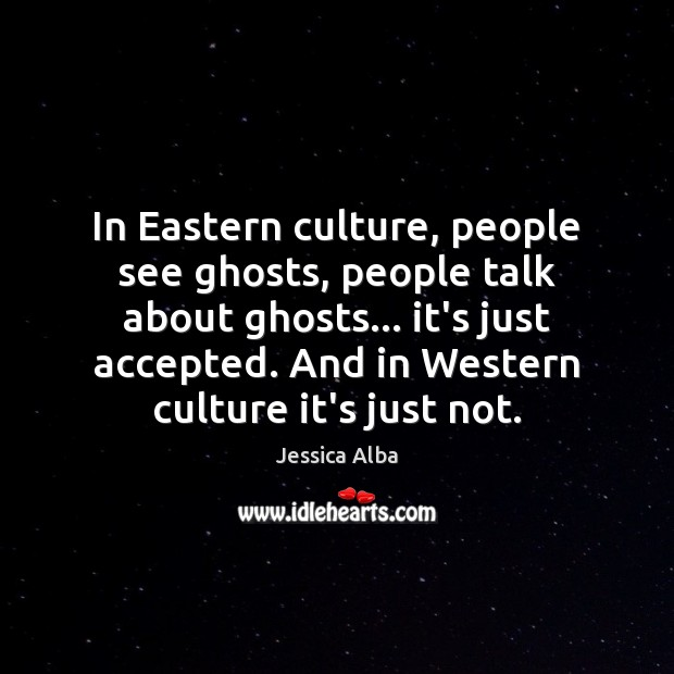 In Eastern culture, people see ghosts, people talk about ghosts… it's just Jessica Alba Picture Quote