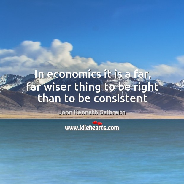 In economics it is a far, far wiser thing to be right than to be consistent Image