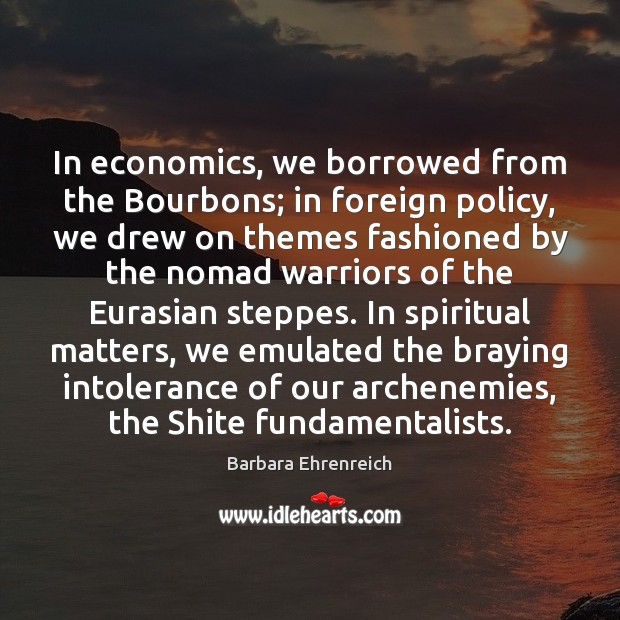 In economics, we borrowed from the Bourbons; in foreign policy, we drew Barbara Ehrenreich Picture Quote