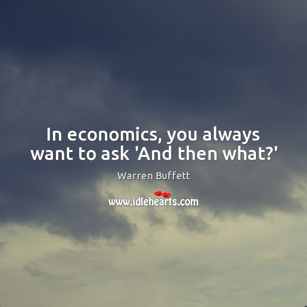 In economics, you always want to ask 'And then what?' Warren Buffett Picture Quote