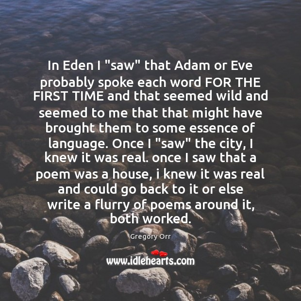 """In Eden I """"saw"""" that Adam or Eve probably spoke each word Gregory Orr Picture Quote"""