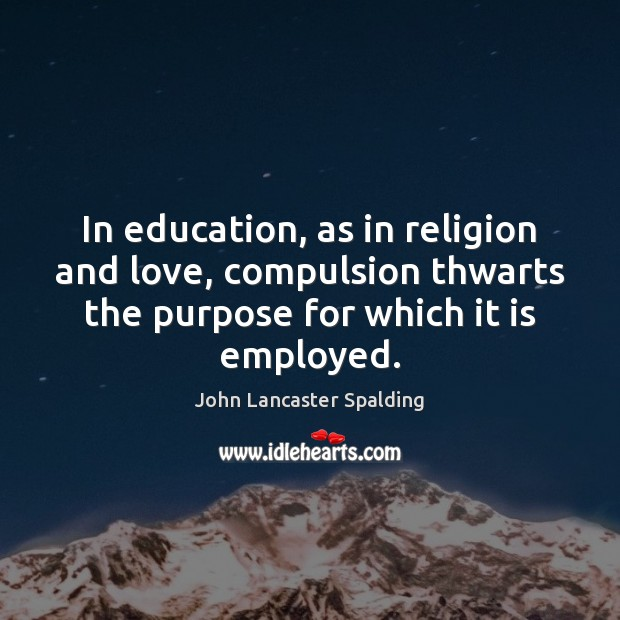 In education, as in religion and love, compulsion thwarts the purpose for John Lancaster Spalding Picture Quote