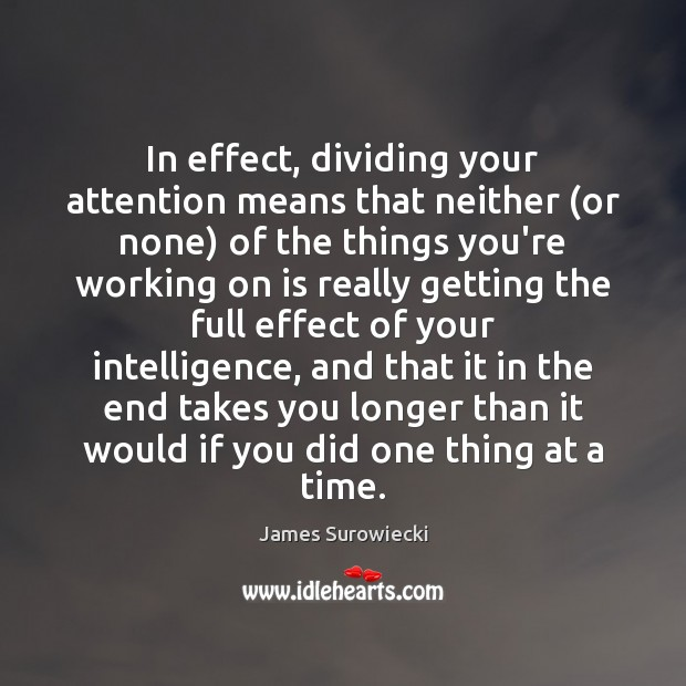 In effect, dividing your attention means that neither (or none) of the James Surowiecki Picture Quote