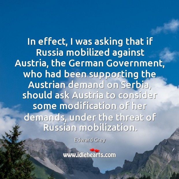 In effect, I was asking that if russia mobilized against austria, the german government Image