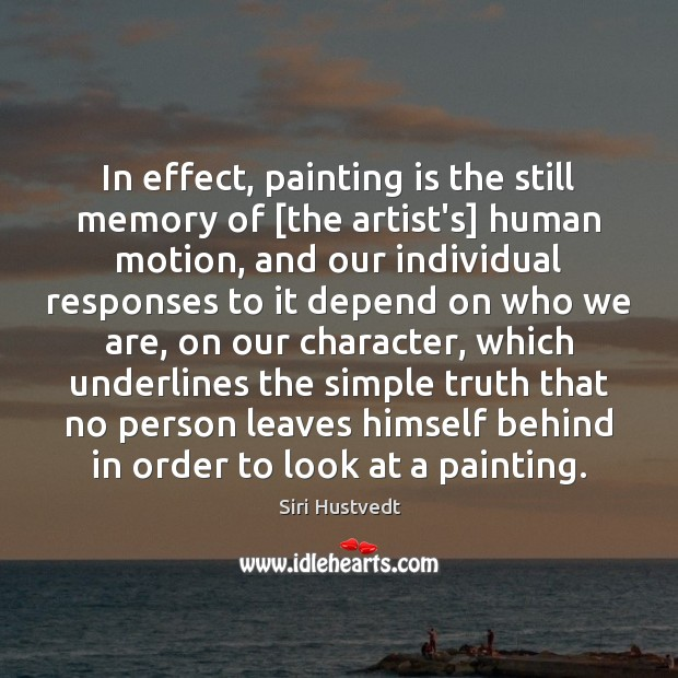 In effect, painting is the still memory of [the artist's] human motion, Siri Hustvedt Picture Quote
