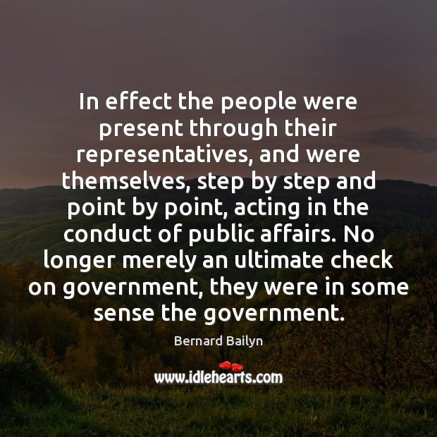 In effect the people were present through their representatives, and were themselves, Bernard Bailyn Picture Quote