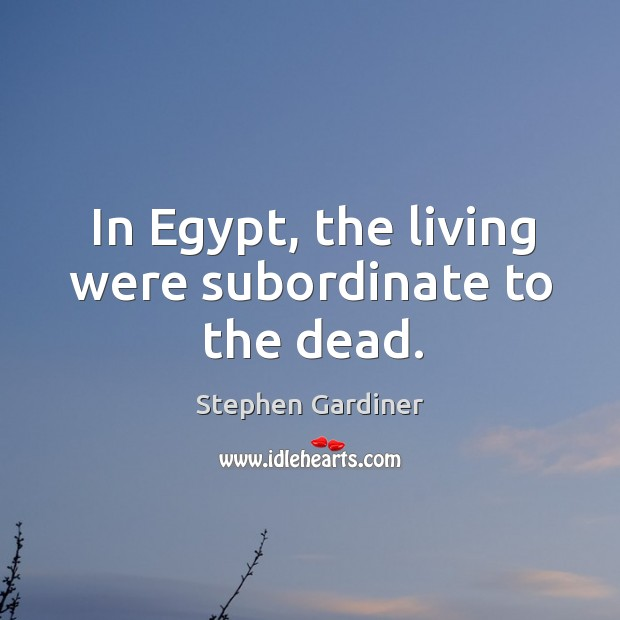 In egypt, the living were subordinate to the dead. Stephen Gardiner Picture Quote