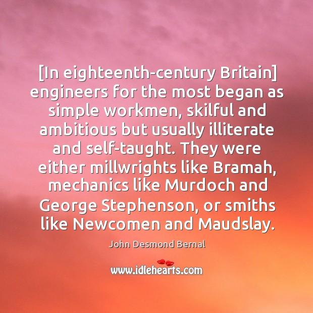 [In eighteenth-century Britain] engineers for the most began as simple workmen, skilful John Desmond Bernal Picture Quote