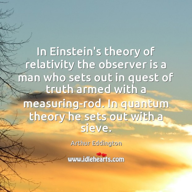 In Einstein's theory of relativity the observer is a man who sets Arthur Eddington Picture Quote