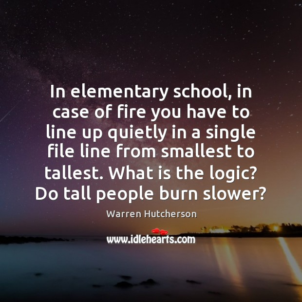 In elementary school, in case of fire you have to line up Logic Quotes Image