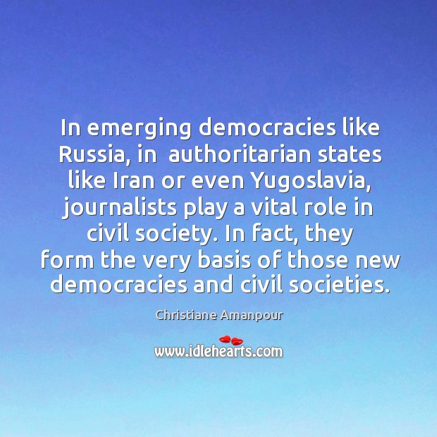 In emerging democracies like russia, in  authoritarian states like iran or even yugoslavia Christiane Amanpour Picture Quote