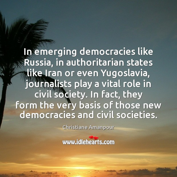 In emerging democracies like Russia, in authoritarian states like Iran or even Christiane Amanpour Picture Quote