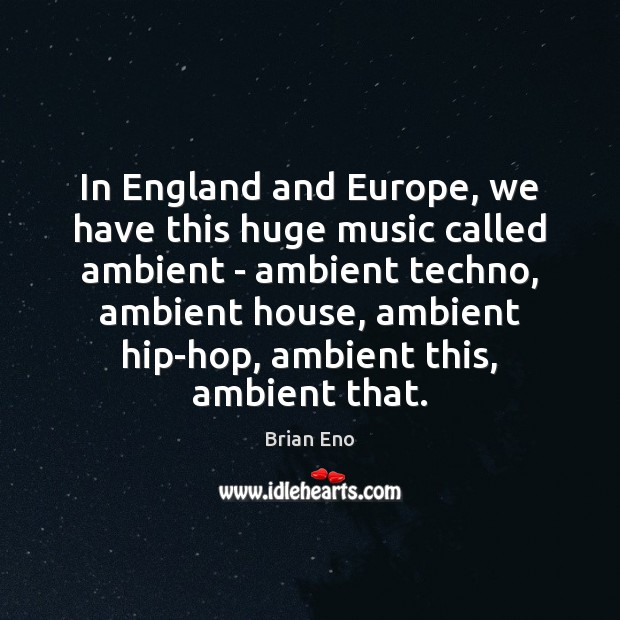 Image, In England and Europe, we have this huge music called ambient –