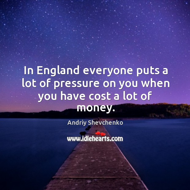 Image, In england everyone puts a lot of pressure on you when you have cost a lot of money.