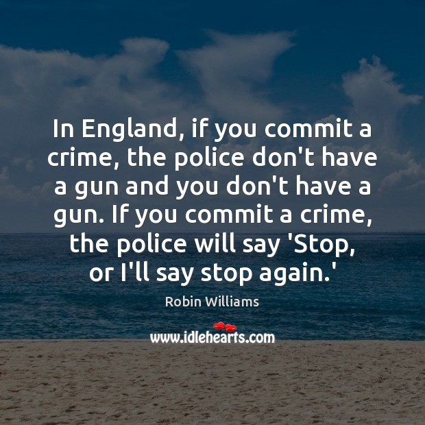 In England, if you commit a crime, the police don't have a Image