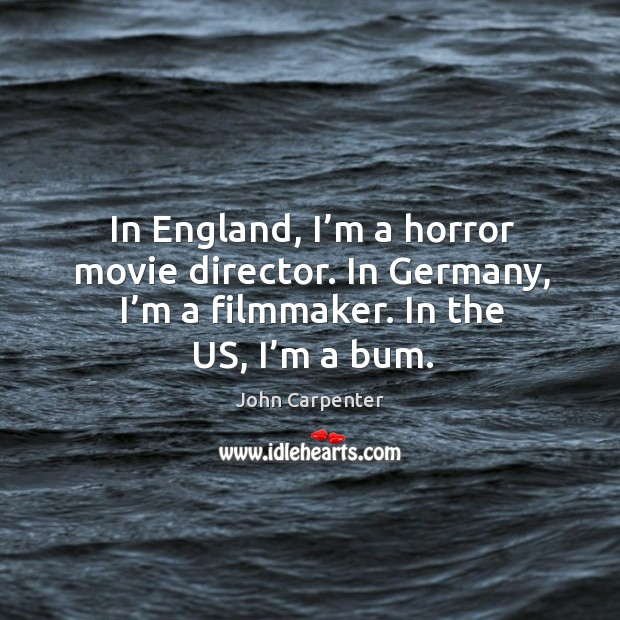 In england, I'm a horror movie director. In germany, I'm a filmmaker. In the us, I'm a bum. Image