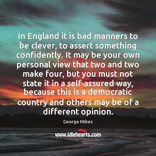 In England it is bad manners to be clever, to assert something Image
