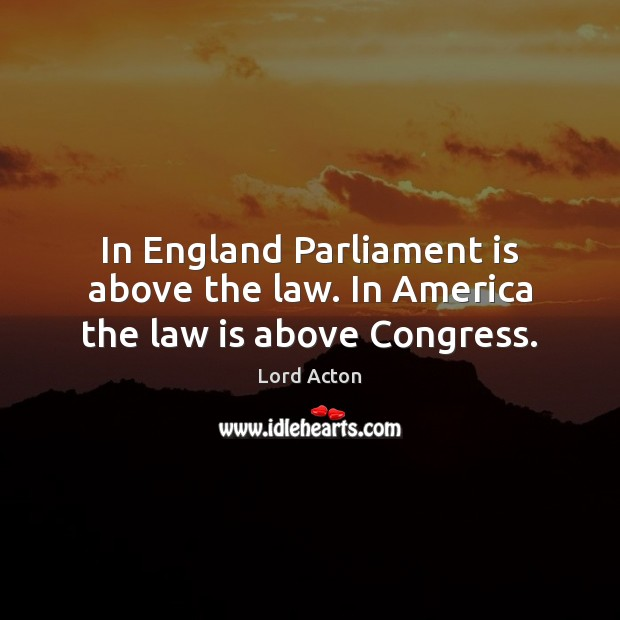 Image, In England Parliament is above the law. In America the law is above Congress.