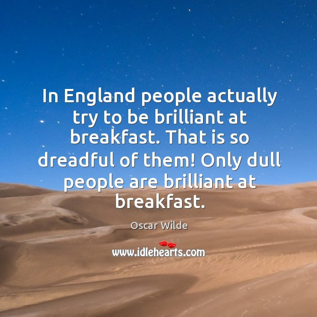 In England people actually try to be brilliant at breakfast. That is Image