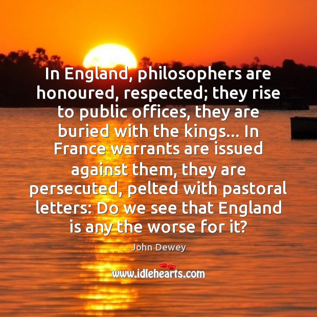 In England, philosophers are honoured, respected; they rise to public offices, they John Dewey Picture Quote