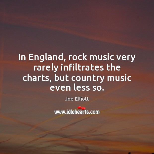 In England, rock music very rarely infiltrates the charts, but country music even less so. Joe Elliott Picture Quote