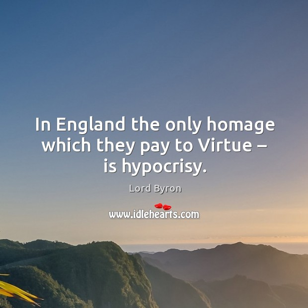 In england the only homage which they pay to virtue – is hypocrisy. Image