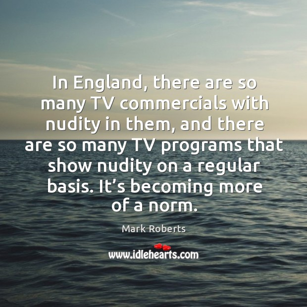 In england, there are so many tv commercials with nudity in them, and there are so many Mark Roberts Picture Quote
