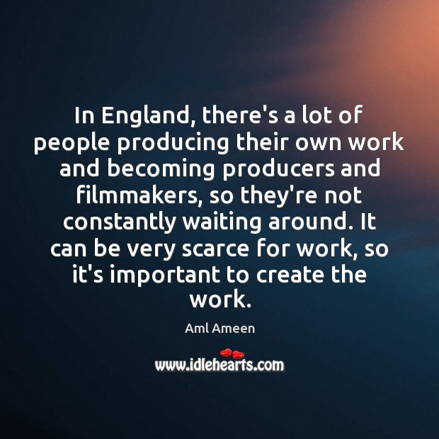 In England, there's a lot of people producing their own work and Image
