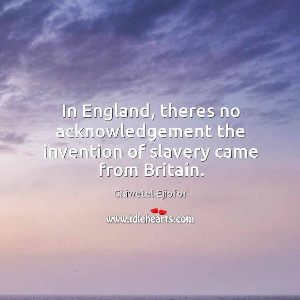 In England, theres no acknowledgement the invention of slavery came from Britain. Image