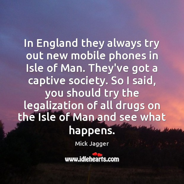 In England they always try out new mobile phones in Isle of Mick Jagger Picture Quote