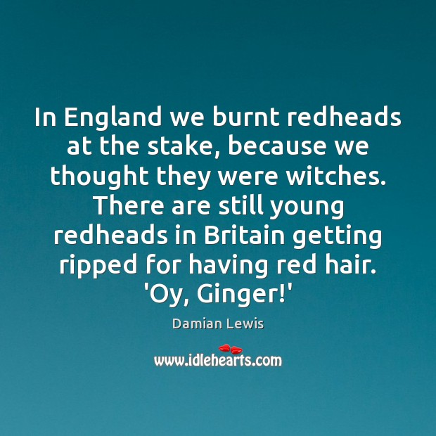 In England we burnt redheads at the stake, because we thought they Image