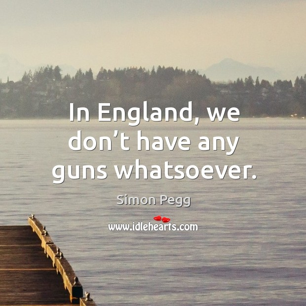 In england, we don't have any guns whatsoever. Image