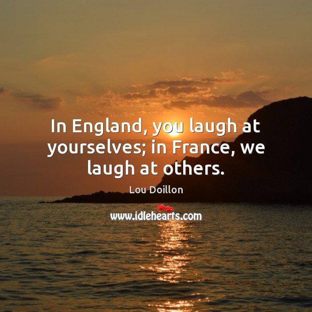 In England, you laugh at yourselves; in France, we laugh at others. Lou Doillon Picture Quote