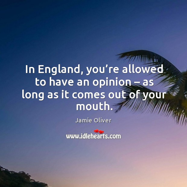 In england, you're allowed to have an opinion – as long as it comes out of your mouth. Jamie Oliver Picture Quote