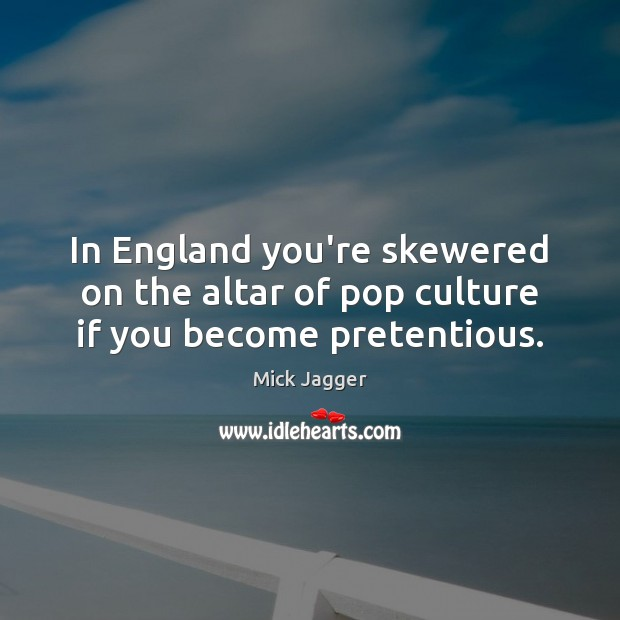 In England you're skewered on the altar of pop culture if you become pretentious. Mick Jagger Picture Quote