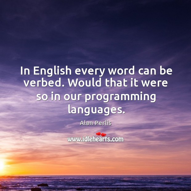In english every word can be verbed. Would that it were so in our programming languages. Alan Perlis Picture Quote