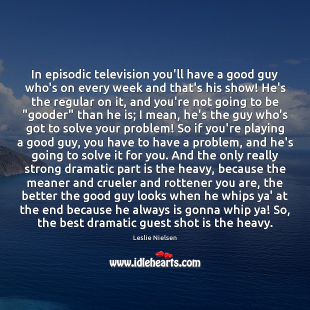 In episodic television you'll have a good guy who's on every week Leslie Nielsen Picture Quote