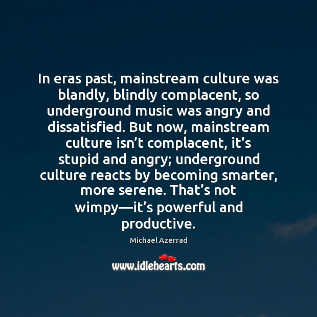 In eras past, mainstream culture was blandly, blindly complacent, so underground music Image