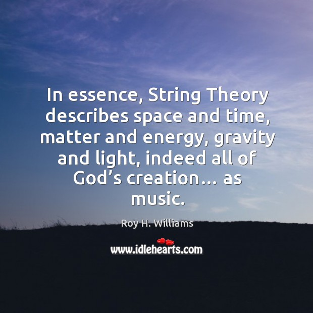 In essence, string theory describes space and time, matter and energy Roy H. Williams Picture Quote