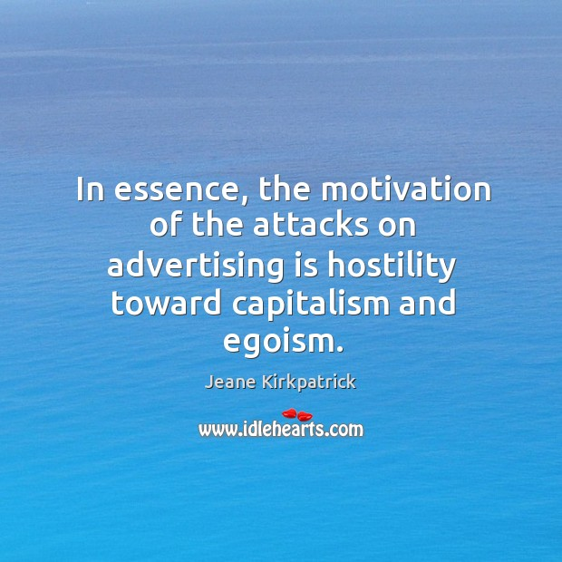 In essence, the motivation of the attacks on advertising is hostility toward capitalism and egoism. Jeane Kirkpatrick Picture Quote
