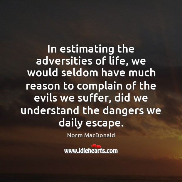 In estimating the adversities of life, we would seldom have much reason Norm MacDonald Picture Quote