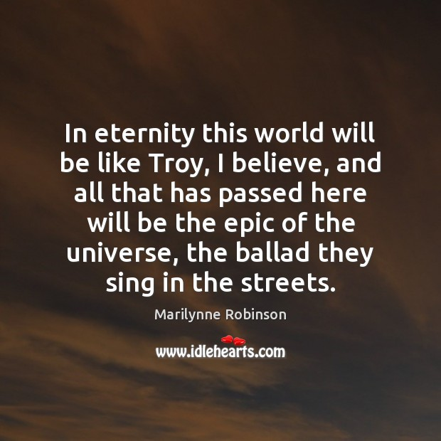 In eternity this world will be like Troy, I believe, and all Marilynne Robinson Picture Quote