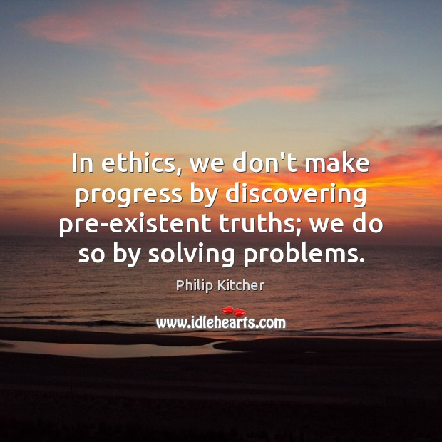 Image, In ethics, we don't make progress by discovering pre-existent truths; we do