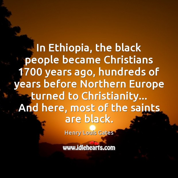 In Ethiopia, the black people became Christians 1700 years ago, hundreds of years Henry Louis Gates Picture Quote