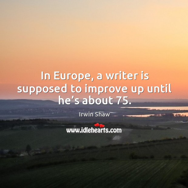 Image, In europe, a writer is supposed to improve up until he's about 75.