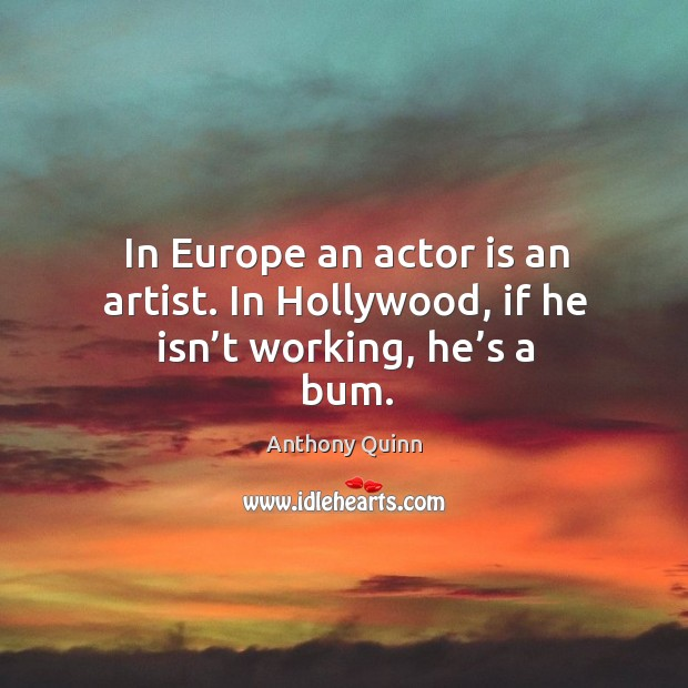 Image, In europe an actor is an artist. In hollywood, if he isn't working, he's a bum.