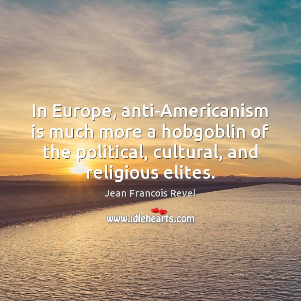 Image, In Europe, anti-Americanism is much more a hobgoblin of the political, cultural,