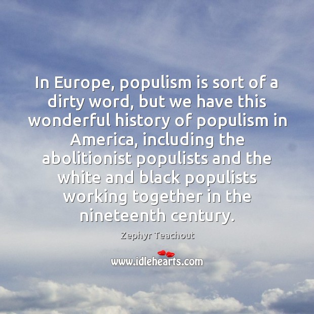 In Europe, populism is sort of a dirty word, but we have Zephyr Teachout Picture Quote